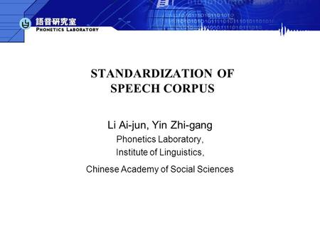 STANDARDIZATION OF SPEECH CORPUS Li Ai-jun, Yin Zhi-gang Phonetics Laboratory, Institute of Linguistics, Chinese Academy of Social Sciences.