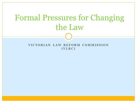 VICTORIAN LAW REFORM COMMISSION (VLRC) Formal Pressures for Changing the Law.