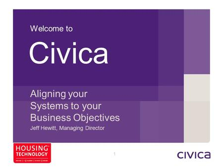 1 Welcome to Aligning your Systems to your Business Objectives Jeff Hewitt, Managing Director Civica 76 33 119 125 89 157 159 140 185 223 217 209 88 90.