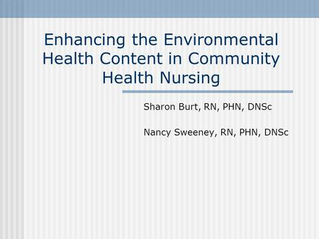 Enhancing the Environmental Health Content in Community Health Nursing Sharon Burt, RN, PHN, DNSc Nancy Sweeney, RN, PHN, DNSc.
