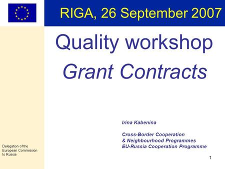 Delegation of the European Commission to Russia 1 RIGA, 26 September 2007 Quality workshop Grant Contracts Irina Kabenina Cross-Border Cooperation & Neighbourhood.