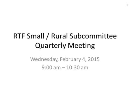 RTF Small / Rural Subcommittee Quarterly Meeting Wednesday, February 4, 2015 9:00 am – 10:30 am 1.