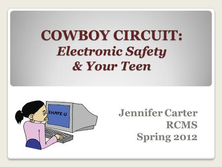 Jennifer Carter RCMS Spring 2012 COWBOY CIRCUIT: Electronic Safety & Your Teen.