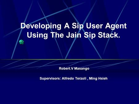 Developing A Sip User Agent Using The Jain Sip Stack. Robert.V Masango Supervisors: Alfredo Terzoli, Ming Hsieh.