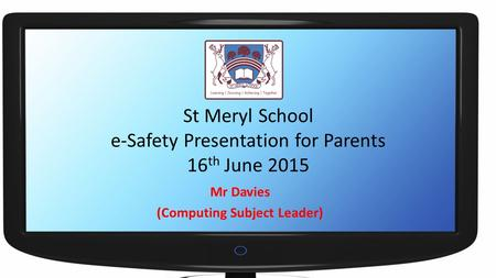 St Meryl School e-Safety Presentation for Parents 16 th June 2015 Mr Davies (Computing Subject Leader)