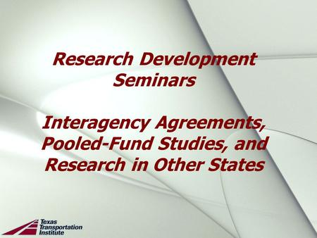 Research Development Seminars Interagency Agreements, Pooled-Fund Studies, and Research in Other States.