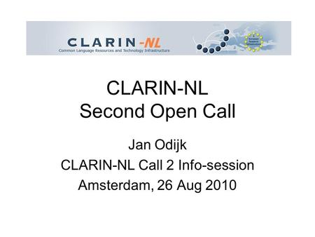 CLARIN-NL Second Open Call Jan Odijk CLARIN-NL Call 2 Info-session Amsterdam, 26 Aug 2010.