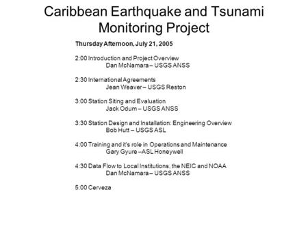 Caribbean Earthquake and Tsunami Monitoring Project Thursday Afternoon, July 21, 2005 2:00 Introduction and Project Overview Dan McNamara – USGS ANSS 2:30.