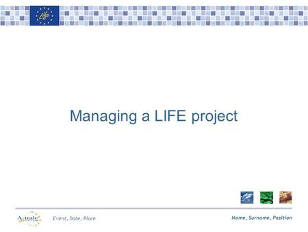 Name, Surname, Position Event, Date, Place Managing a LIFE project.
