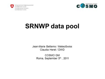 SRNWP data pool Jean-Marie Bettems / MeteoSwiss Claudia Heret / DWD COSMO GM Roma, September 5 th, 2011.