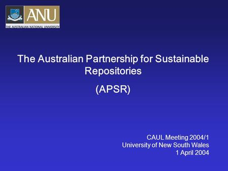 The Australian Partnership for Sustainable Repositories (APSR) CAUL Meeting 2004/1 University of New South Wales 1 April 2004.