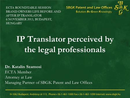 IP Translator perceived by the legal professionals Dr. Katalin Szamosi ECTA Member Attorney at Law Managing Partner of SBGK Patent and Law Offices ECTA.