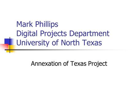 Mark Phillips Digital Projects Department University of North Texas Annexation of Texas Project.