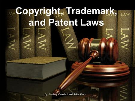 Copyright, Trademark, and Patent Laws By: Chelsey Crawford and Jakia Clark.