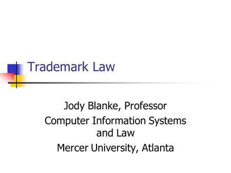 Trademark Law Jody Blanke, Professor Computer Information Systems and Law Mercer University, Atlanta.