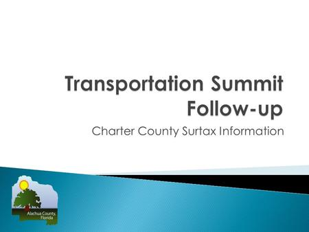 Charter County Surtax Information. 139 people signed in at the April 10, 2013 Transportation Summit 36 speakers at the Summit o 14 speakers with reservations.