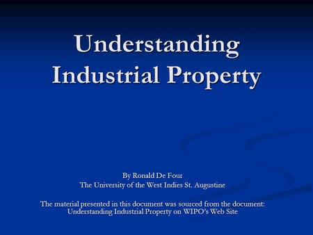 Understanding Industrial Property By Ronald De Four The University of the West Indies St. Augustine The material presented in this document was sourced.