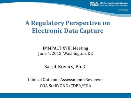 A Regulatory Perspective on Electronic Data Capture IMMPACT XVIII Meeting June 4, 2015, Washington, DC Sarrit Kovacs, Ph.D. Clinical Outcome Assessments.