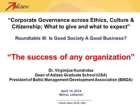"©Ichak Adizes, Ph.D., 2014 April 14, 2014 Beirut, Lebanon ""Corporate Governance across Ethics, Culture & Citizenship; What to give and what to expect"""
