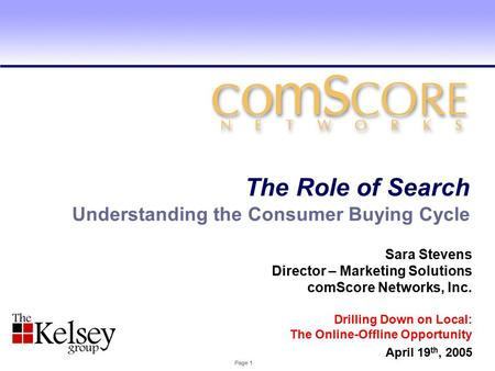 Page 1 Understanding the Consumer Buying Cycle The Role of Search Sara Stevens Director – Marketing Solutions comScore Networks, Inc. Drilling Down on.