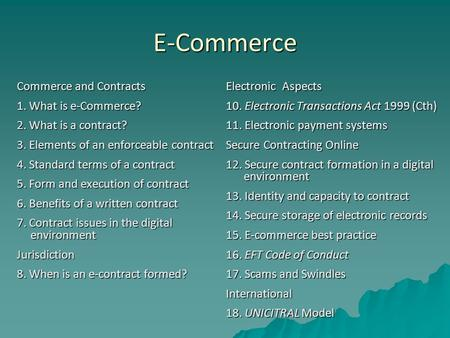 E-Commerce Commerce and Contracts 1. What is e-Commerce? 2. What is a contract? 3. Elements of an enforceable contract 4. Standard terms of a contract.