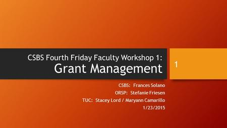 CSBS Fourth Friday Faculty Workshop 1: Grant Management CSBS: Frances Solano ORSP: Stefanie Friesen TUC: Stacey Lord / Maryann Camarillo 1/23/2015 1.