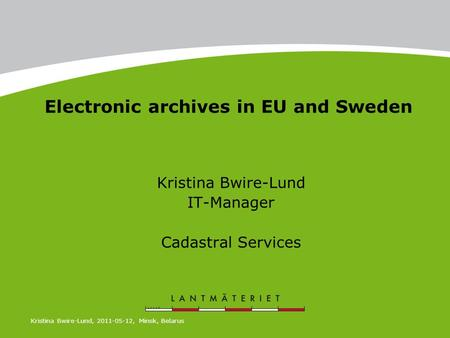 Electronic archives in EU and Sweden Kristina Bwire-Lund IT-Manager Cadastral Services Kristina Bwire-Lund, 2011-05-12, Minsk, Belarus.