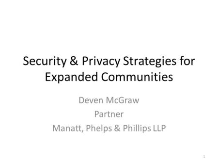 Security & Privacy Strategies for Expanded Communities Deven McGraw Partner Manatt, Phelps & Phillips LLP 1.