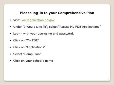 "1 Please log-in to your Comprehensive Plan  Visit: www.education.pa.govwww.education.pa.gov  Under ""I Would Like To"", select ""Access My PDE Applications"""