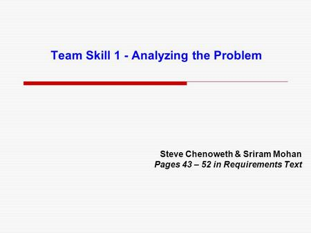Team Skill 1 - Analyzing the Problem Steve Chenoweth & Sriram Mohan Pages 43 – 52 in Requirements Text.