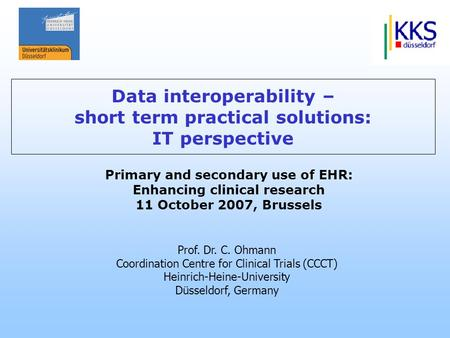 Prof. Dr. C. Ohmann Coordination Centre for Clinical Trials (CCCT) Heinrich-Heine-University Düsseldorf, Germany Primary and secondary use of EHR: Enhancing.