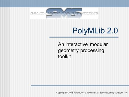 Copyright © 2008 PolyMLib is a trademark of Solid Modeling Solutions, Inc. PolyMLib 2.0 An interactive modular geometry processing toolkit.