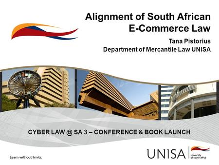 Alignment of South African E-Commerce Law Tana Pistorius Department of Mercantile Law UNISA CYBER SA 3 – CONFERENCE & BOOK LAUNCH.