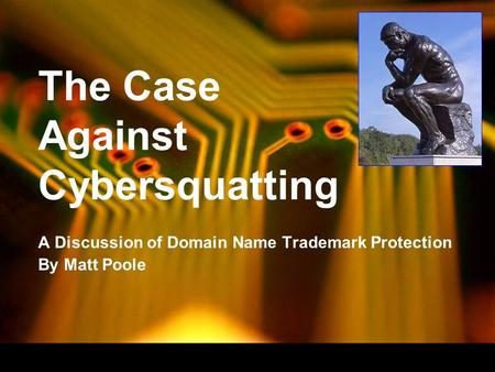 The Case Against Cybersquatting A Discussion of Domain Name Trademark Protection By Matt Poole.