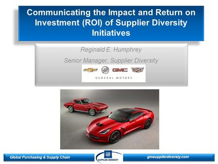 1 1 Global Purchasing & Supply Chain gmsupplierdiversty.com Communicating the Impact and Return on Investment (ROI) of Supplier Diversity Initiatives Reginald.