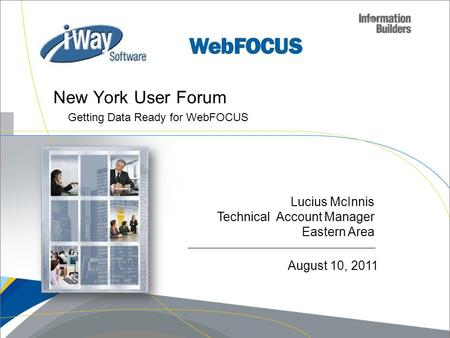 Lucius McInnis Technical Account Manager Eastern Area New York User Forum Getting Data Ready for WebFOCUS August 10, 2011.