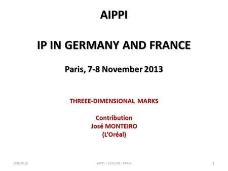 AIPPI IP IN GERMANY AND FRANCE Paris, 7-8 November 2013 THREEE-DIMENSIONAL MARKS Contribution José MONTEIRO (L'Oréal) 9/8/20151AIPPI - FORUM - PARIS.