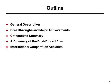 1 Outline General Description Breakthroughs and Major Achievements Categorized Summary A Summary of the <strong>Post</strong>-Project Plan International Cooperation Activities.