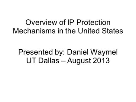 Overview of IP Protection Mechanisms in the United States Presented by: Daniel Waymel UT Dallas – August 2013.