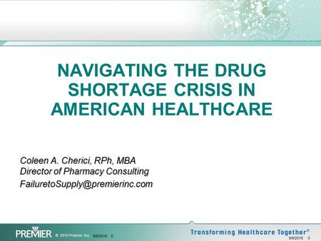 © 2010 Premier, Inc. 9/8/2015 0 NAVIGATING THE DRUG SHORTAGE CRISIS IN AMERICAN HEALTHCARE Coleen A. Cherici, RPh, MBA Director of Pharmacy Consulting.