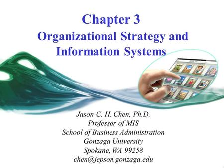 Chapter 3 Organizational Strategy and Information Systems Jason C. H. Chen, Ph.D. Professor of MIS School of Business Administration Gonzaga University.