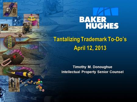Tantalizing Trademark To-Do's April 12, 2013 Timothy M. Donoughue Intellectual Property Senior Counsel.