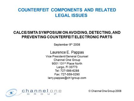 © Channel One Group 2008 COUNTERFEIT COMPONENTS AND RELATED LEGAL ISSUES CALCE/SMTA SYMPOSIUM ON AVOIDING, DETECTING, AND PREVENTING COUNTERFEIT ELECTRONIC.