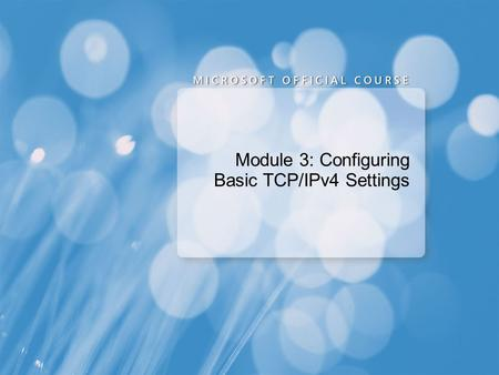 Module 3: Configuring Basic TCP/IPv4 Settings. Overview of the TCP/IP Protocol Suite Overview of TCP/IP Addressing Name Resolution Dynamic IP Addressing.