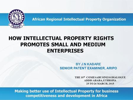 HOW INTELLECTUAL PROPERTY RIGHTS PROMOTES SMALL AND MEDIUM ENTERPRISES THE 10 th COMESA BUSINESS DIALOGUE ADDIS ABABA, ETHIOPIA 25 TO 26 MARCH, 2015 BY.