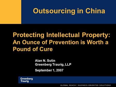 Protecting Intellectual Property: An Ounce of Prevention is Worth a Pound of Cure Outsourcing in China Alan N. Sutin Greenberg Traurig, LLP September 1,