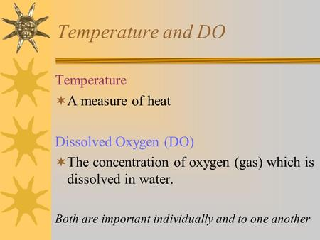 Temperature and DO Temperature  A measure of heat Dissolved Oxygen (DO)  The concentration of oxygen (gas) which is dissolved in water. Both are important.