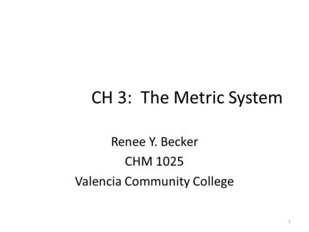 1 CH 3: The Metric System Renee Y. Becker CHM 1025 Valencia Community College.