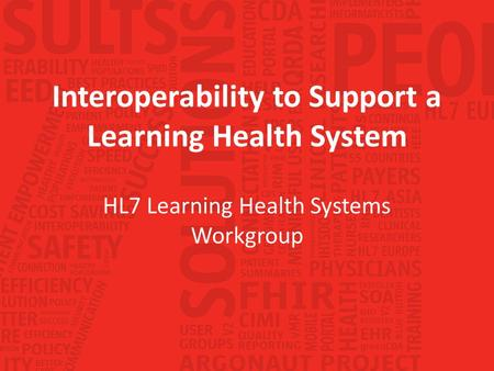 Interoperability to Support a Learning Health System HL7 Learning Health Systems Workgroup.