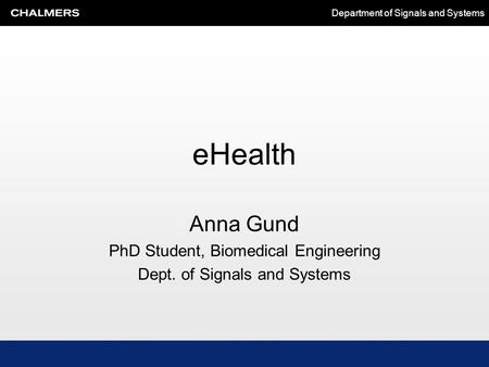 Department of Signals and Systems eHealth Anna Gund PhD Student, Biomedical Engineering Dept. of Signals and Systems.